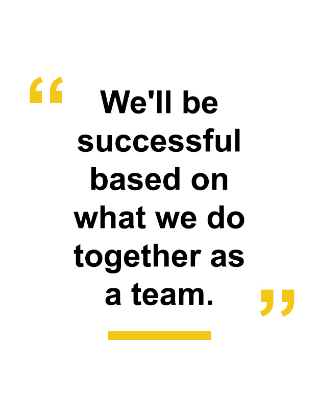 """We'll be successful based on what we do together as a team."""